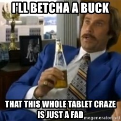 That escalated quickly-Ron Burgundy - i'll betcha a buck that this whole tablet craze is just a fad