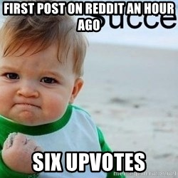 success baby - FIRST POST ON REDDIT AN HOUR AGO SIX UPVOTES