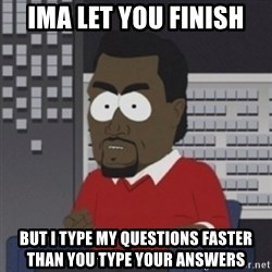 Imma let you finish - ima let you finish but i type my questions faster than you type your answers