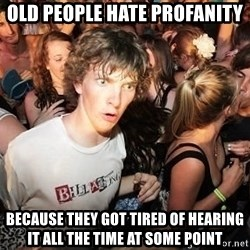 Sudden Realization Ralph - old people hate profanity because they got tired of hearing it all the time at some point