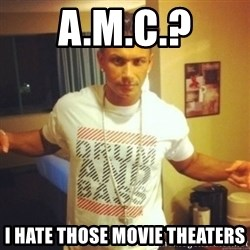 Drum And Bass Guy - A.M.C.? I hate those movie theaters