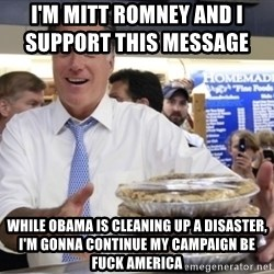 Romney with pies - I'm Mitt Romney and i support this message                 While Obama is cleaning up a disaster, i'm gonna continue my campaign be fuck america