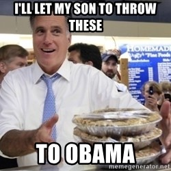 Romney with pies - I'll let my son to throw these to obama