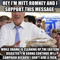 Romney with pies - Hey i'm mitt romney and i support this message.                 while obama is cleaning up the eastern disaster.  i'm gonna continue my campaign because i don't give a fuck.