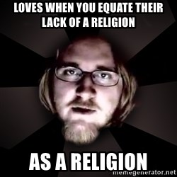 typical atheist - Loves when you equate their lack of a religion as a religion