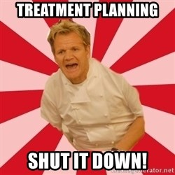 Chef Ramsay  - Treatment Planning Shut it down!