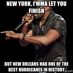 Kanye West - New York, I'mma let you finish But New Orleans had one of the best hurricanes in history