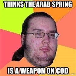Butthurt Dweller - thinks the arab spring is a weapon on cod