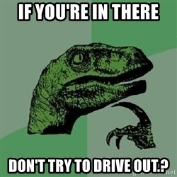 Philosoraptor - if you're in there don't try to drive out.?