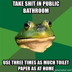 Foul Bachelor Frog - Take shit in public bathroom use three times as much toilet paper as at home