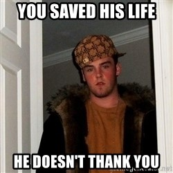 Scumbag Steve - you saved his life he doesn't thank you