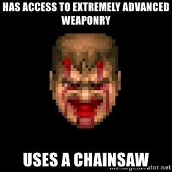 Bloody Doom Guy - Has access to EXTREMELY advanced weaponry uses a chainsaw