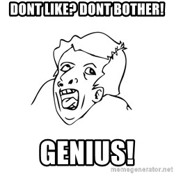 genius rage meme - dont like? dont bother! GENIUS!