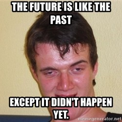 [10] guy meme - the future is like the past except it didn't happen yet.