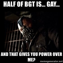 Bane Meme - half of bgt is... gay... and that gives you power over me?