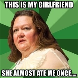 Dumb Whore Gina Rinehart - THIS IS MY GIRLFRIEND SHE ALMOST ATE ME ONCE....