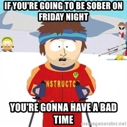 Super Cool South Park Ski Instructor - If you're going to be sober on friday night You're gonna have a bad time