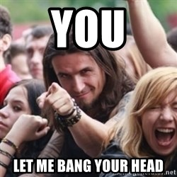 Ridiculously Photogenic Metalhead - you let me bang your head