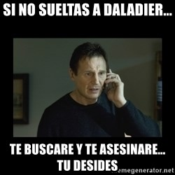 I will find you and kill you - si no sueltas a daladier... te buscare y te asesinare... tu desides