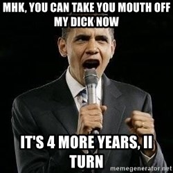 Expressive Obama - MHK, you can take you mouth off my dick now It's 4 more years, II turn