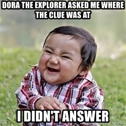 evil toddler kid2 - Dora the explorer asked me where the clue was at i didn't answer