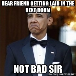 Not Bad Obama - Hear friend getting laid in the next room not bad sir