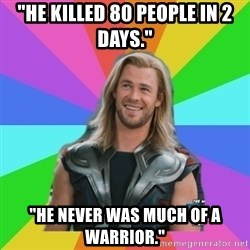 "Overly Accepting Thor - ""He killed 80 people in 2 days."" ""He never was much of a warrior."""
