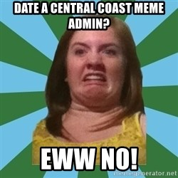 Disgusted Ginger - DAte a central coast Meme admin? eww no!