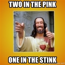 Buddy Christ - Two in the pink one in the stink