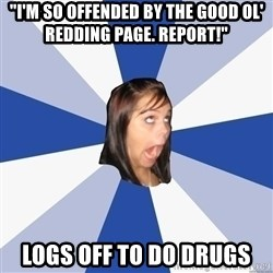 "Annoying Facebook Girl - ""I'M SO OFFENDED BY the GOOD OL' REDDING PAGE. report!"" LOGS OFF TO DO DRUGS"