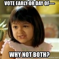 why not both girl - vote early or day of— why not both?