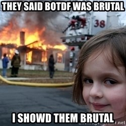 Disaster Girl - they said BOTDF was brutal I showd them brutal