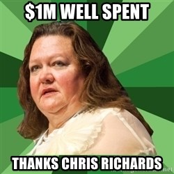 Dumb Whore Gina Rinehart - $1m well spent Thanks Chris Richards