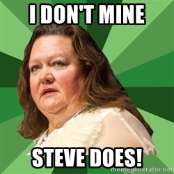 Dumb Whore Gina Rinehart - I DON'T MINE STEVE DOES!