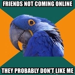 Paranoid Parrot - Friends not coming online they probably don't like me
