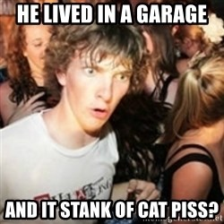 sudden realization guy - he lived in a garage and it stank of cat piss?