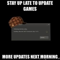 Scumbag Steam - stay up late to update games more updates next morning