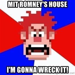 I'M GONNA WRECK IT! - Mit romney's house i'm gonna wreck it!