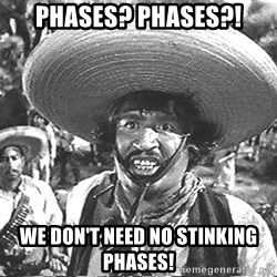 we don't need no stinking badges - PHASES? PHASES?! WE DON'T NEED NO STINKING PHASES!
