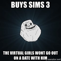 Forever Alone - Buys sims 3 the virtual girls wont go out on a date with him