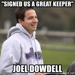 """Empty Promises Coach - """"SIGNED US A GREAT KEEPER"""" JOEL DOWDELL"""