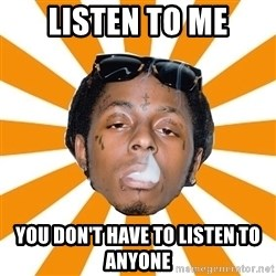 Lil Wayne Meme - LISTEN TO ME YOU DON'T HAVE TO LISTEN TO ANYONE