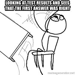 Desk Flip Rage Guy - LOOKING AT TEST RESULTS AND SEES THAT THE FIRST ANSWER WAS RIGHT