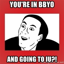 Sarcastic Meme - You're in bbyo and going to iU?!