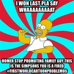 Frases Homero Simpson - I WON LAST PLA SAY WHAAAAAAAAAT HOMER STOP PROMOTING FAMILY GUY THIS IS THE SIMPSONS YOU IS A FIRED   #FIRSTWORLDCARTOONPROBLEMOS