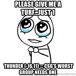pleaseguy  - Please give me a turf...just 1  thunder (-16.11) ::: CSG's Worst Group Needs One