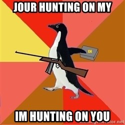 Socially Fed Up Penguin - JOUR HUNTING ON MY IM HUNTING ON YOU