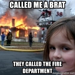 Disaster Girl - called me a brat they called the fire department