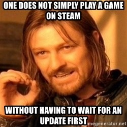 One Does Not Simply - ONE DOES NOT SIMPLY PLAY A GAME ON STEAM WITHOUT HAVING TO WAIT FOR AN UPDATE FIRST