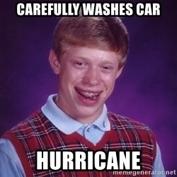 Bad Luck Brian - carefully washes car hurricane